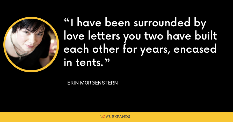 I have been surrounded by love letters you two have built each other for years, encased in tents. - Erin Morgenstern