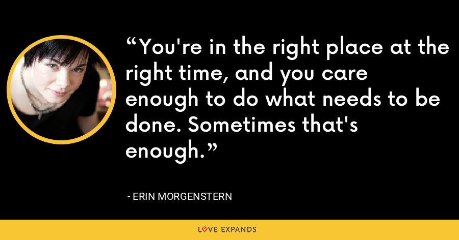 You're in the right place at the right time, and you care enough to do what needs to be done. Sometimes that's enough. - Erin Morgenstern