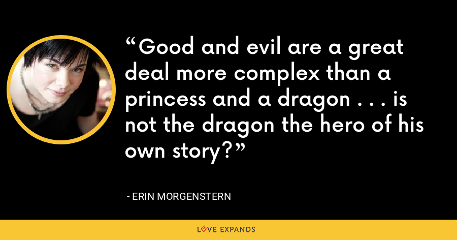 Good and evil are a great deal more complex than a princess and a dragon . . . is not the dragon the hero of his own story? - Erin Morgenstern