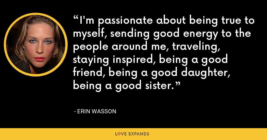 I'm passionate about being true to myself, sending good energy to the people around me, traveling, staying inspired, being a good friend, being a good daughter, being a good sister. - Erin Wasson