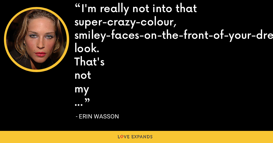 I'm really not into that super-crazy-colour, smiley-faces-on-the-front-of-your-dress look. That's not my thing. You're not going to see me in pink. Or anything frilly. Or a tutu. Or bows. - Erin Wasson