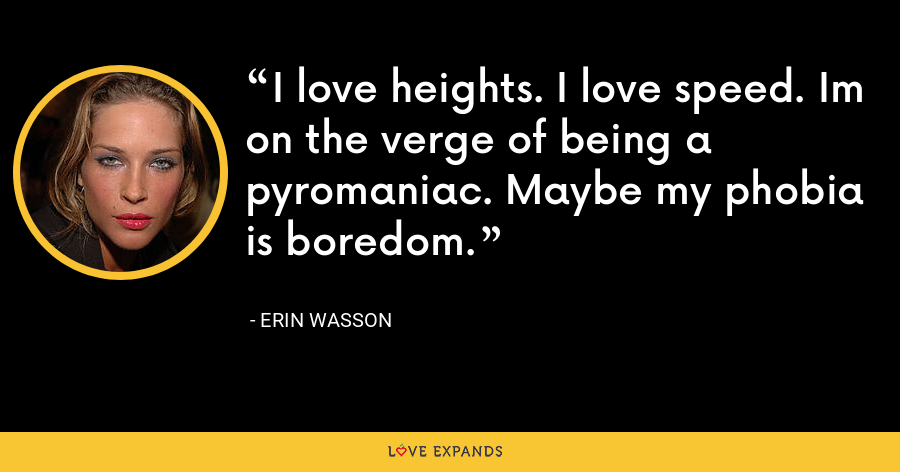 I love heights. I love speed. Im on the verge of being a pyromaniac. Maybe my phobia is boredom. - Erin Wasson