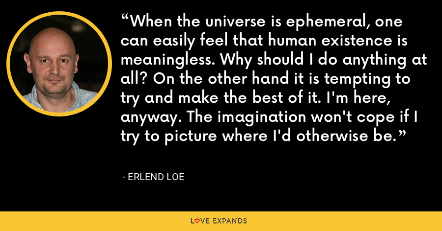 When the universe is ephemeral, one can easily feel that human existence is meaningless. Why should I do anything at all? On the other hand it is tempting to try and make the best of it. I'm here, anyway. The imagination won't cope if I try to picture where I'd otherwise be. - Erlend Loe