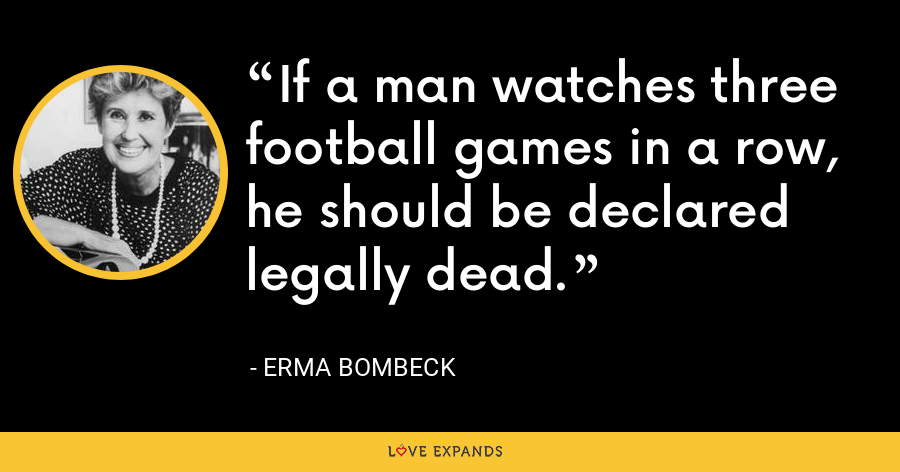 If a man watches three football games in a row, he should be declared legally dead. - Erma Bombeck