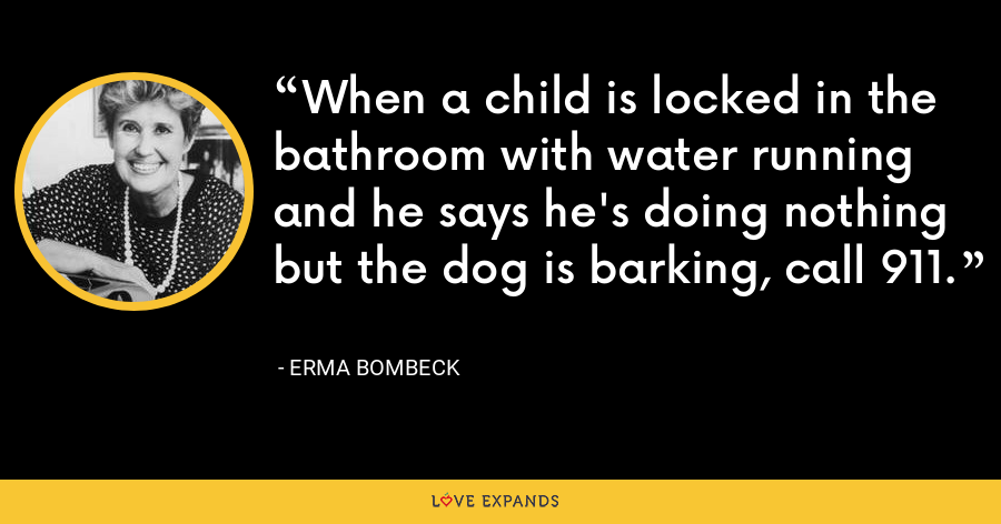 When a child is locked in the bathroom with water running and he says he's doing nothing but the dog is barking, call 911. - Erma Bombeck