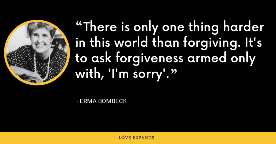 There is only one thing harder in this world than forgiving. It's to ask forgiveness armed only with, 'I'm sorry'. - Erma Bombeck