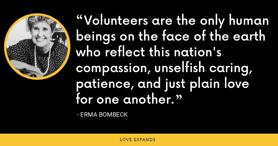 Volunteers are the only human beings on the face of the earth who reflect this nation's compassion, unselfish caring, patience, and just plain love for one another. - Erma Bombeck