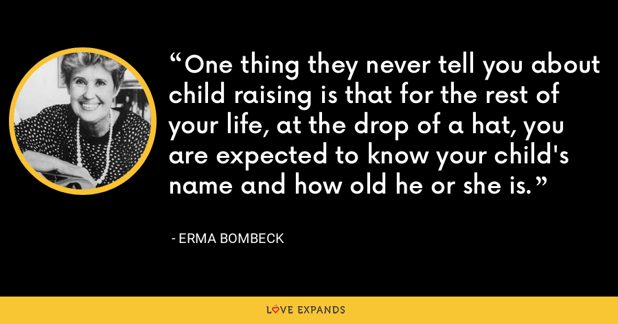 One thing they never tell you about child raising is that for the rest of your life, at the drop of a hat, you are expected to know your child's name and how old he or she is. - Erma Bombeck