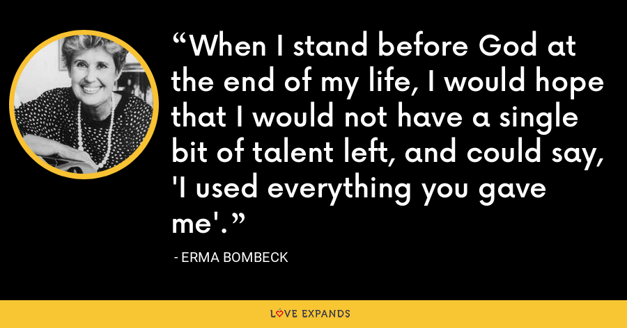 When I stand before God at the end of my life, I would hope that I would not have a single bit of talent left, and could say, 'I used everything you gave me'. - Erma Bombeck