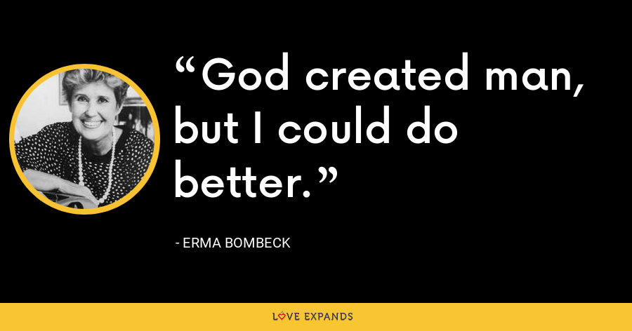 God created man, but I could do better. - Erma Bombeck