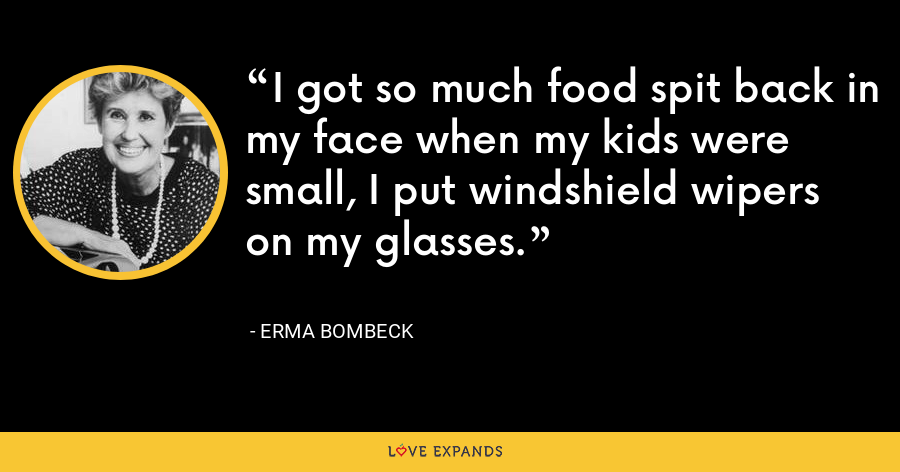 I got so much food spit back in my face when my kids were small, I put windshield wipers on my glasses. - Erma Bombeck