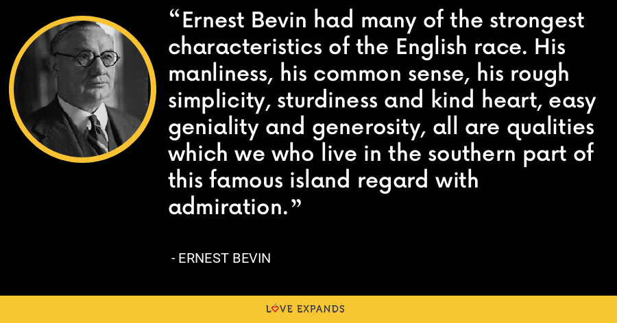 Ernest Bevin had many of the strongest characteristics of the English race. His manliness, his common sense, his rough simplicity, sturdiness and kind heart, easy geniality and generosity, all are qualities which we who live in the southern part of this famous island regard with admiration. - Ernest Bevin