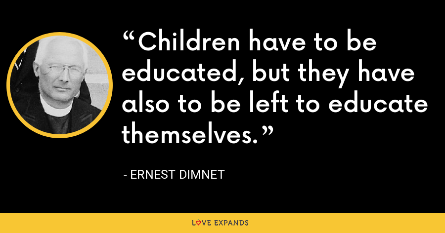 Children have to be educated, but they have also to be left to educate themselves. - Ernest Dimnet