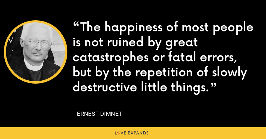 The happiness of most people is not ruined by great catastrophes or fatal errors, but by the repetition of slowly destructive little things. - Ernest Dimnet