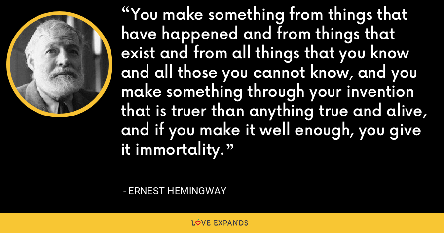 You make something from things that have happened and from things that exist and from all things that you know and all those you cannot know, and you make something through your invention that is truer than anything true and alive, and if you make it well enough, you give it immortality. - Ernest Hemingway