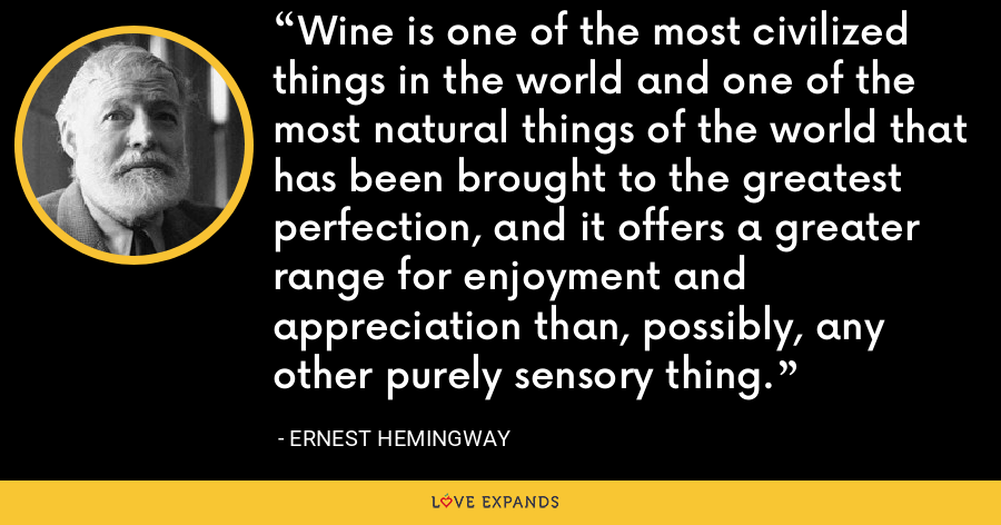 Wine is one of the most civilized things in the world and one of the most natural things of the world that has been brought to the greatest perfection, and it offers a greater range for enjoyment and appreciation than, possibly, any other purely sensory thing. - Ernest Hemingway
