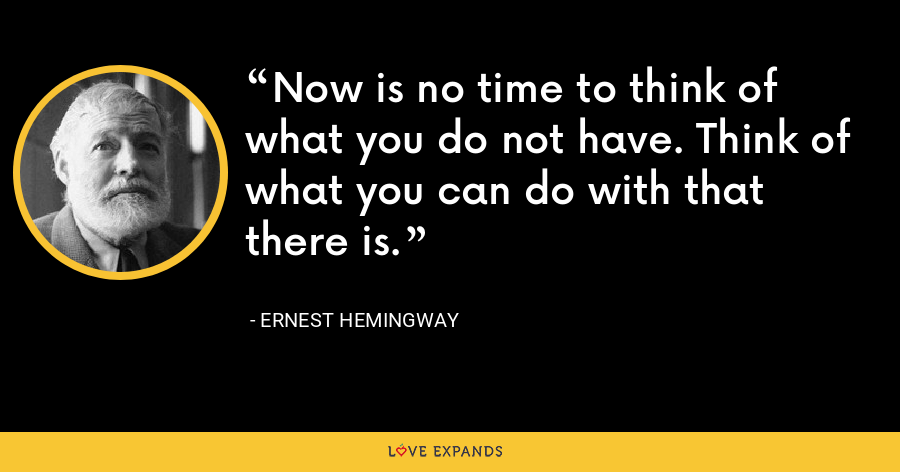 Now is no time to think of what you do not have. Think of what you can do with that there is. - Ernest Hemingway