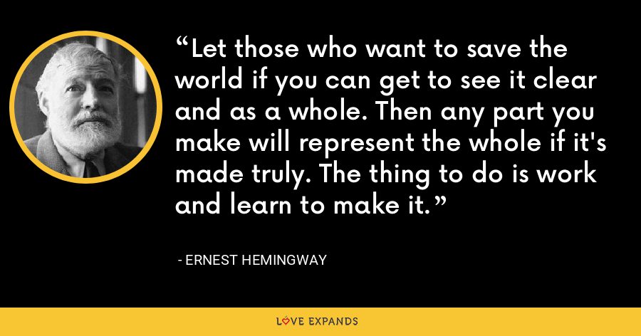 Let those who want to save the world if you can get to see it clear and as a whole. Then any part you make will represent the whole if it's made truly. The thing to do is work and learn to make it. - Ernest Hemingway