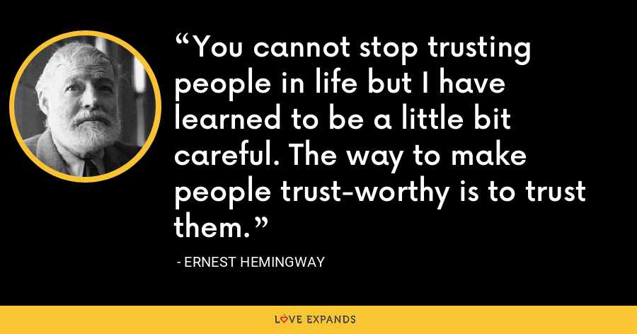 You cannot stop trusting people in life but I have learned to be a little bit careful. The way to make people trust-worthy is to trust them. - Ernest Hemingway