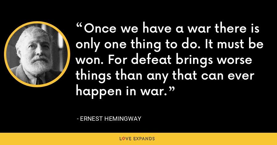 Once we have a war there is only one thing to do. It must be won. For defeat brings worse things than any that can ever happen in war. - Ernest Hemingway