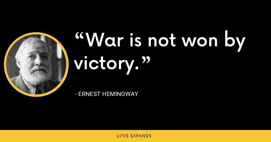 War is not won by victory. - Ernest Hemingway
