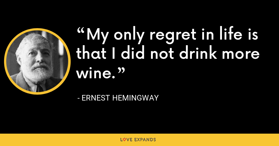 My only regret in life is that I did not drink more wine. - Ernest Hemingway