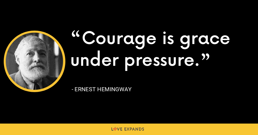 Courage is grace under pressure. - Ernest Hemingway