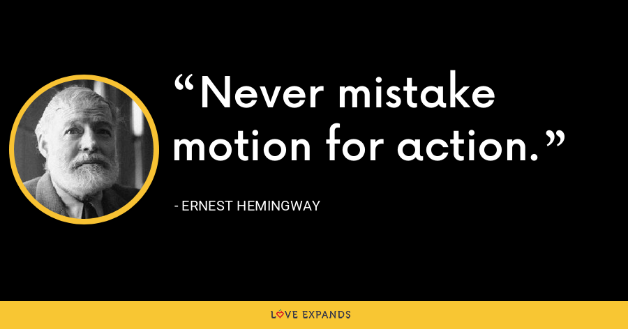 Never mistake motion for action. - Ernest Hemingway