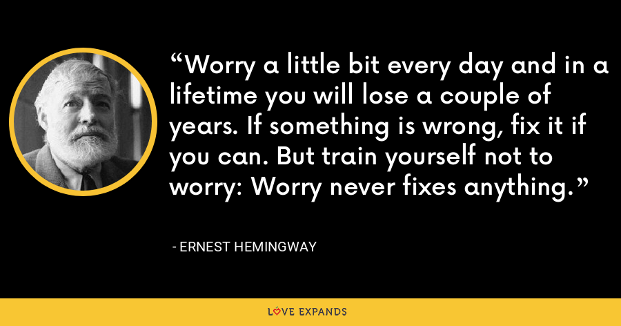 Worry a little bit every day and in a lifetime you will lose a couple of years. If something is wrong, fix it if you can. But train yourself not to worry: Worry never fixes anything. - Ernest Hemingway