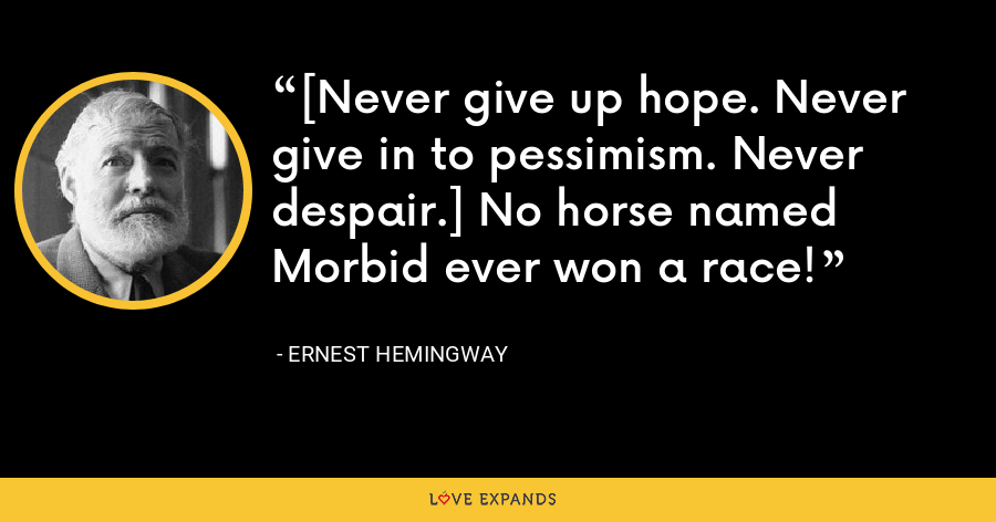 [Never give up hope. Never give in to pessimism. Never despair.] No horse named Morbid ever won a race! - Ernest Hemingway