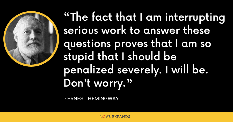 The fact that I am interrupting serious work to answer these questions proves that I am so stupid that I should be penalized severely. I will be. Don't worry. - Ernest Hemingway