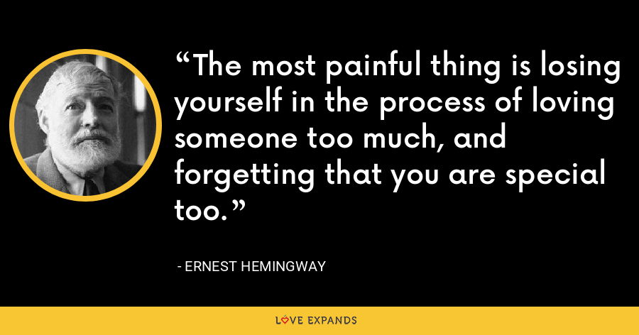 The most painful thing is losing yourself in the process of loving someone too much, and forgetting that you are special too. - Ernest Hemingway