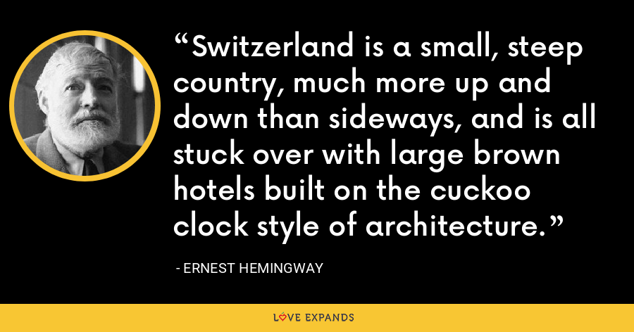 Switzerland is a small, steep country, much more up and down than sideways, and is all stuck over with large brown hotels built on the cuckoo clock style of architecture. - Ernest Hemingway