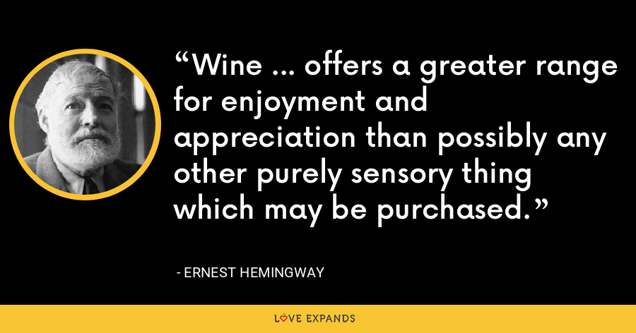 Wine ... offers a greater range for enjoyment and appreciation than possibly any other purely sensory thing which may be purchased. - Ernest Hemingway