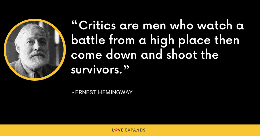 Critics are men who watch a battle from a high place then come down and shoot the survivors. - Ernest Hemingway