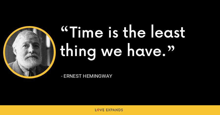 Time is the least thing we have. - Ernest Hemingway