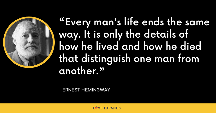 Every man's life ends the same way. It is only the details of how he lived and how he died that distinguish one man from another. - Ernest Hemingway