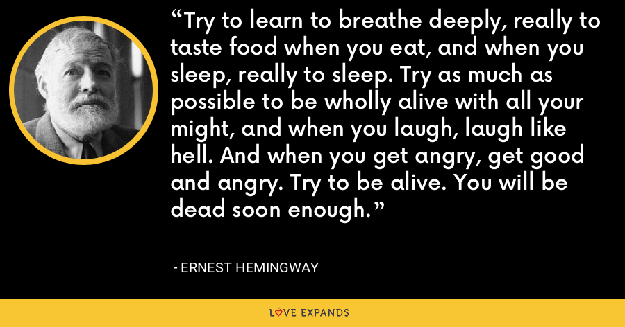 Try to learn to breathe deeply, really to taste food when you eat, and when you sleep, really to sleep. Try as much as possible to be wholly alive with all your might, and when you laugh, laugh like hell. And when you get angry, get good and angry. Try to be alive. You will be dead soon enough. - Ernest Hemingway