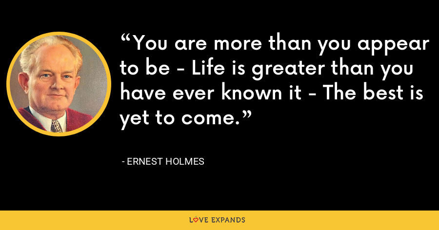 You are more than you appear to be - Life is greater than you have ever known it - The best is yet to come. - Ernest Holmes