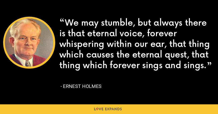 We may stumble, but always there is that eternal voice, forever whispering within our ear, that thing which causes the eternal quest, that thing which forever sings and sings. - Ernest Holmes