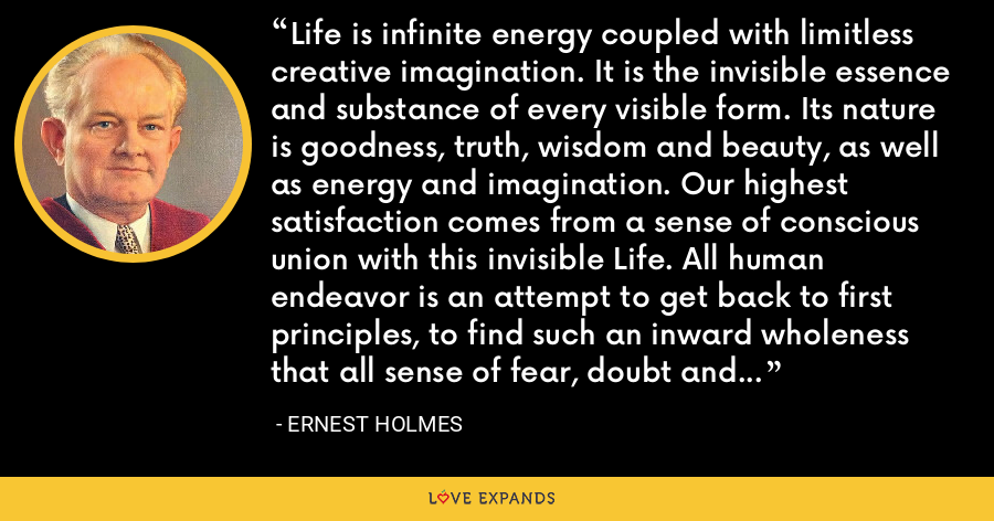 Life is infinite energy coupled with limitless creative imagination. It is the invisible essence and substance of every visible form. Its nature is goodness, truth, wisdom and beauty, as well as energy and imagination. Our highest satisfaction comes from a sense of conscious union with this invisible Life. All human endeavor is an attempt to get back to first principles, to find such an inward wholeness that all sense of fear, doubt and uncertainty vanishes. - Ernest Holmes