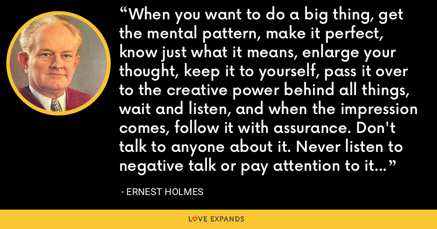 When you want to do a big thing, get the mental pattern, make it perfect, know just what it means, enlarge your thought, keep it to yourself, pass it over to the creative power behind all things, wait and listen, and when the impression comes, follow it with assurance. Don't talk to anyone about it. Never listen to negative talk or pay attention to it and you will succeed where all others fail. - Ernest Holmes