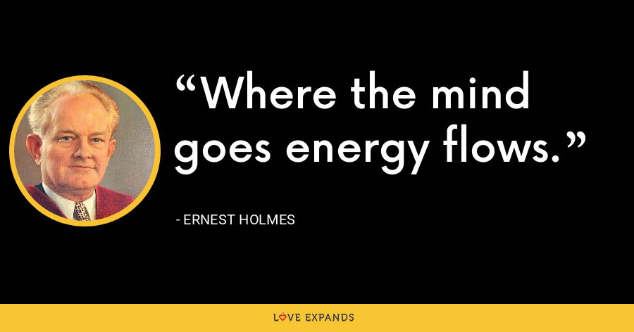 Where the mind goes energy flows. - Ernest Holmes