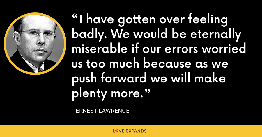 I have gotten over feeling badly. We would be eternally miserable if our errors worried us too much because as we push forward we will make plenty more. - Ernest Lawrence