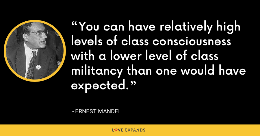 You can have relatively high levels of class consciousness with a lower level of class militancy than one would have expected. - Ernest Mandel