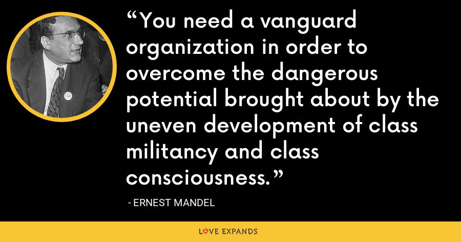 You need a vanguard organization in order to overcome the dangerous potential brought about by the uneven development of class militancy and class consciousness. - Ernest Mandel