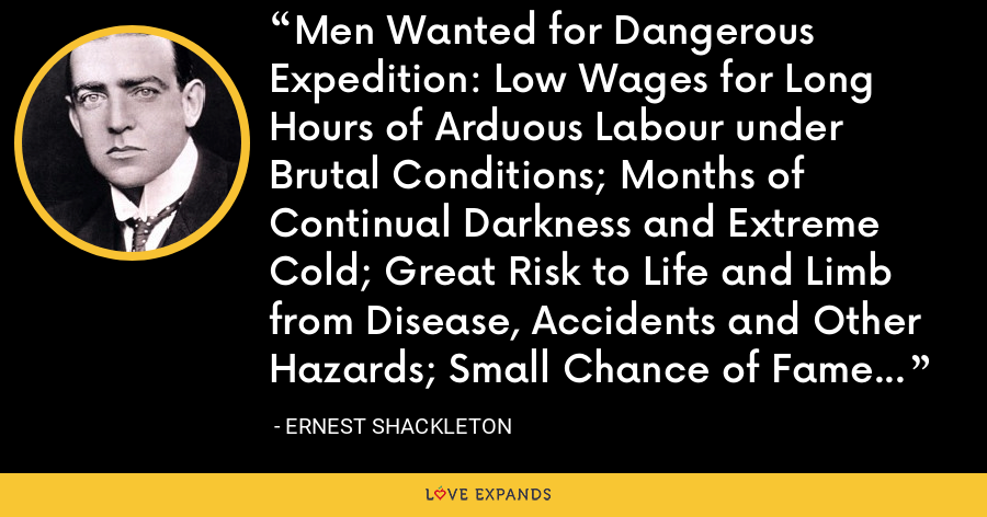 Men Wanted for Dangerous Expedition: Low Wages for Long Hours of Arduous Labour under Brutal Conditions; Months of Continual Darkness and Extreme Cold; Great Risk to Life and Limb from Disease, Accidents and Other Hazards; Small Chance of Fame in Case of Success. - Ernest Shackleton