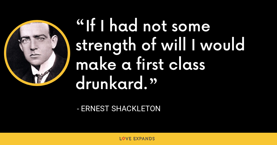 If I had not some strength of will I would make a first class drunkard. - Ernest Shackleton