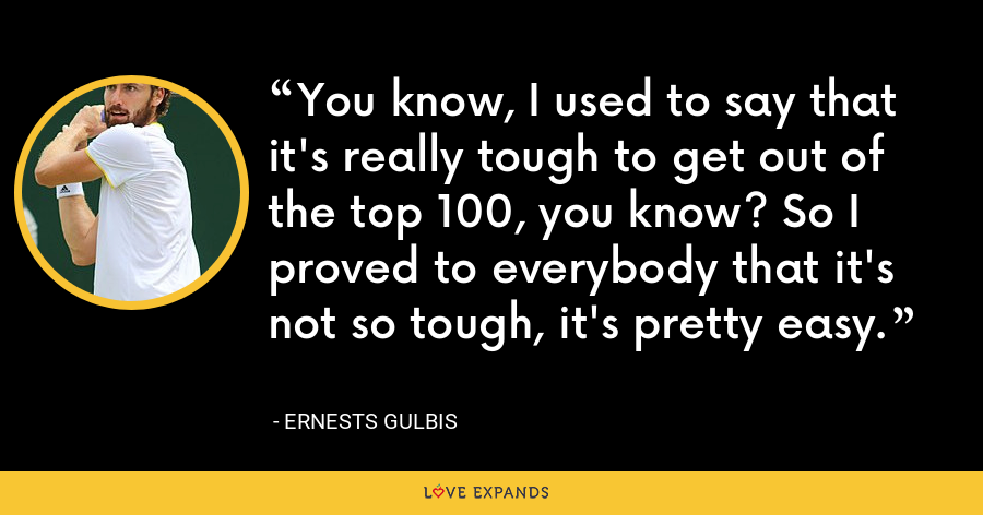 You know, I used to say that it's really tough to get out of the top 100, you know? So I proved to everybody that it's not so tough, it's pretty easy. - Ernests Gulbis
