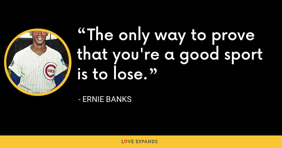 The only way to prove that you're a good sport is to lose. - Ernie Banks
